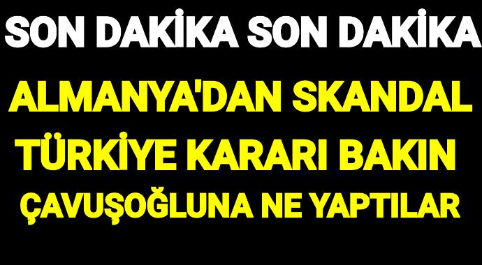 Almanya'dan skandal Türkiye kararı bakın çavuşoğluna ne yaptılar
