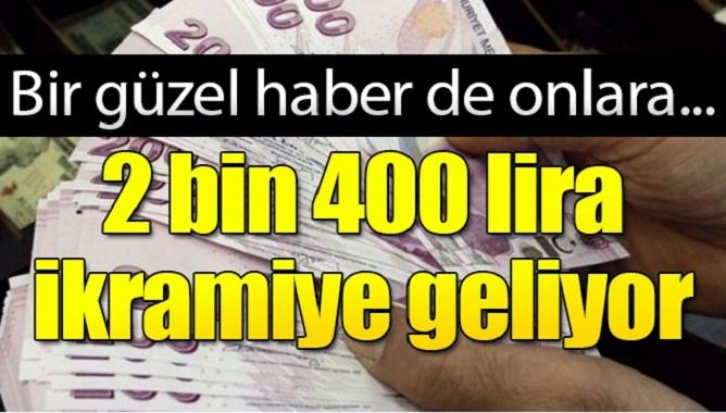 bir güzel haberde onlara 2 bin 400 lira ikramiye geliyor