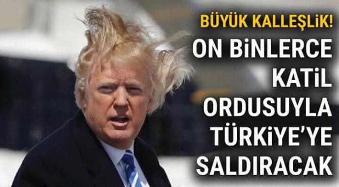 Büyük kalleşlik onbinlerce katil ordusuyla Türkiye'ye saldıracaklar