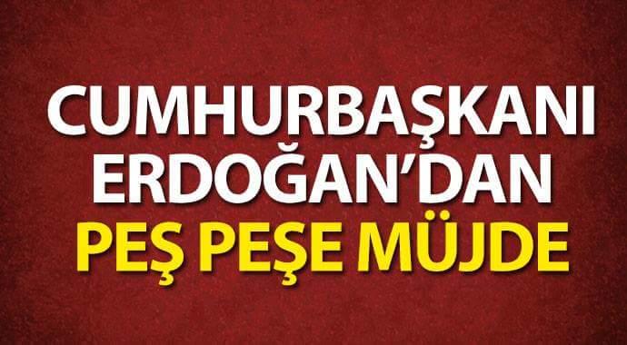 Cumhurbaşkanı Erdoğan'dan peş peşe müjdeler