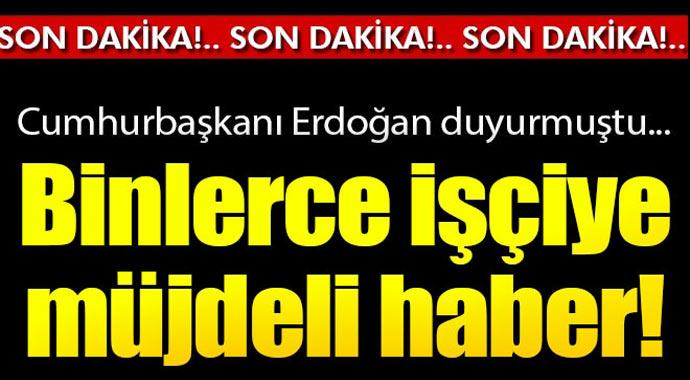 Cumhurbaşkanı Erdoğan duyurmuştu! Binlerce işçiye müjdeli haber