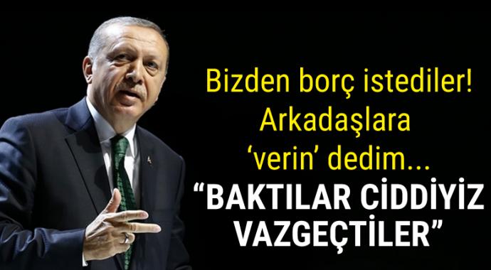 Erdoğan: Bizden borç istediler, arkadaşlara 'verin' dedim...