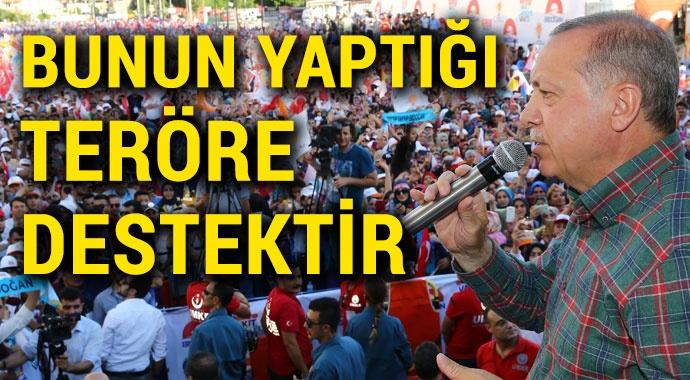 Erdoğan: Bunun yaptığı teröre destektir