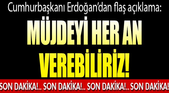 Erdoğan: Sizlere her an müjdeyi verebiliriz!