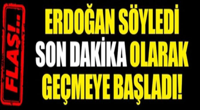 Erdoğan söyledi son dakika olarak geçmeye başladı