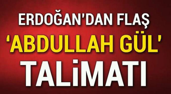 Erdoğan'dan flaş Abdullah gül talimatı