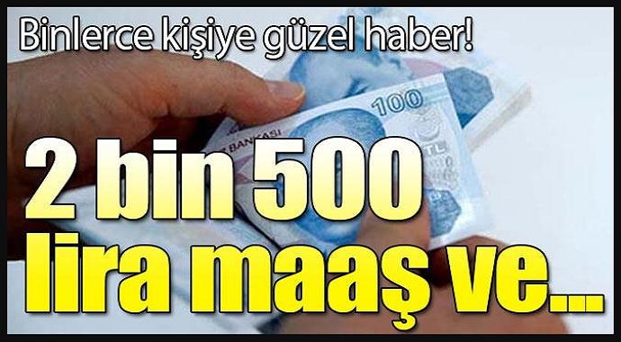 Güzel haber geldi 2 Bin 500 Lira Maaş ve