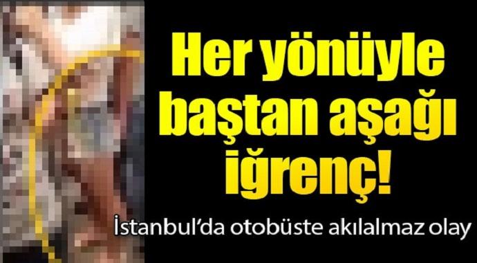 Her yönüyle baştan aşağı iğrenç! İstanbul'da otobüste akılalmaz olay
