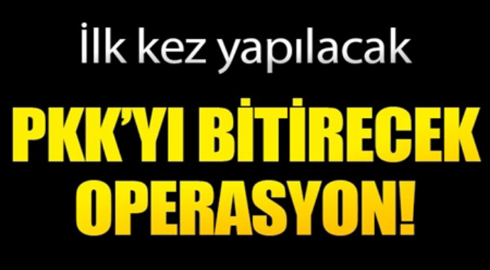 İlk kez yapılacak PKK'yı bitirecek operasyon