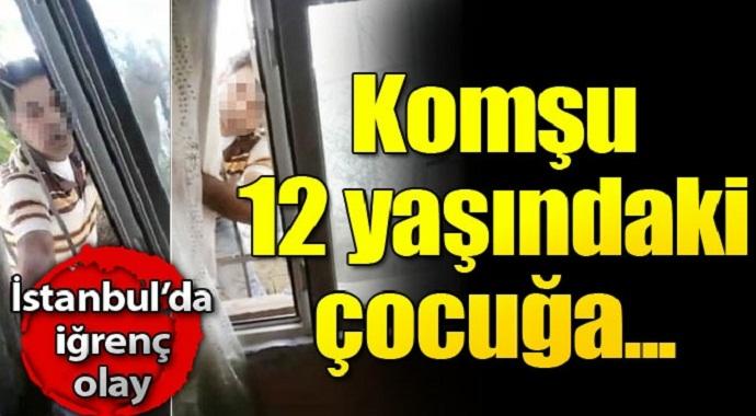 İstanbul'da iğrenç olay komşu 12 yaşındaki çocuğa...