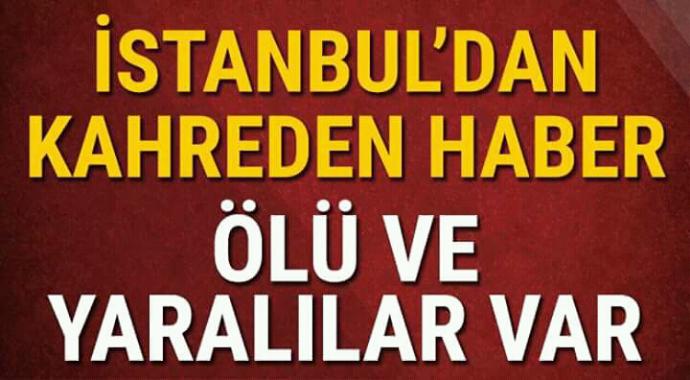 İstanbul'dan kahreden haber ölü ve yaralılar var