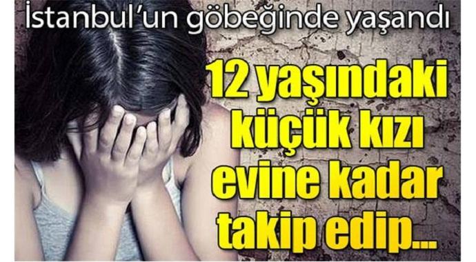 İstanbul'un göbeğinde yaşandı 12 yaşındaki küçük kızı evine kadar takip edip...