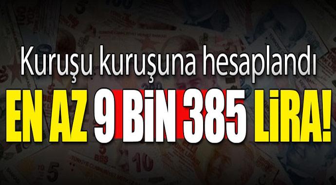 Kuruşu kuruşuna hesablandı! En az 9 bin 385 lira
