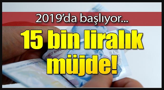 Milyonlara 15 bin lira müjdesi! 2019'da başlıyor...