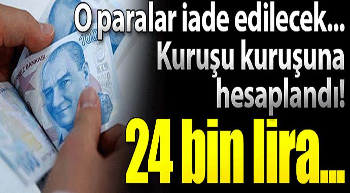 O paralar iade edilecek kuruşu kuruşuna hesaplandı! 24 bin lira