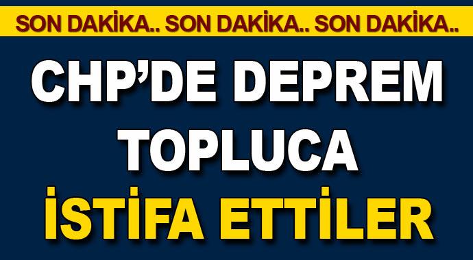 Sıcak Gelişme! CHP'de Deprem Topluca İstifa Ettiler