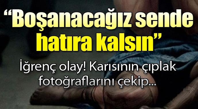 Son Dakika: Boşanacağız seninle hatıra kalsın' Karısının çıplak resimlerini çekip...