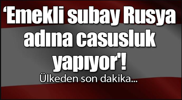 Son dakika... 'Emekli albay Rusya adına casusluk yapıyor'