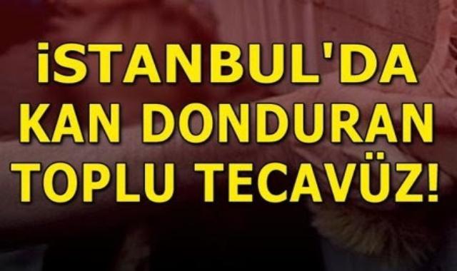 Son Dakika: İstanbul'da kan donduran toplu tecavüz!