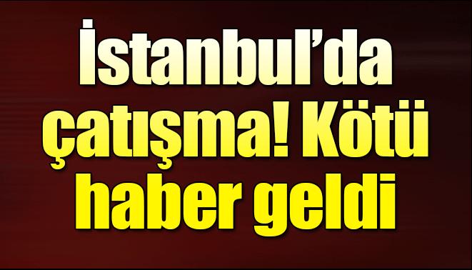 Son Dakika İstanbul'da silahlı çatışma!