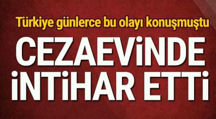 Türkiye günlerce bu olayı konuşmuştu ceza evinde intihar etti