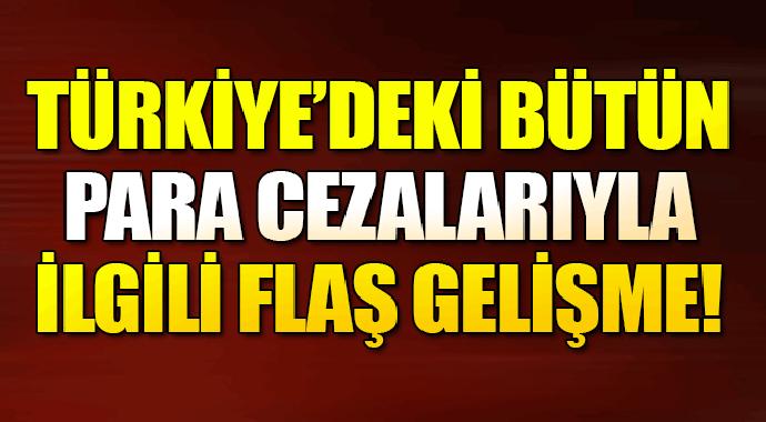 Türkiye'deki bütün para cezalarıyla ilgili flaş gelişme!