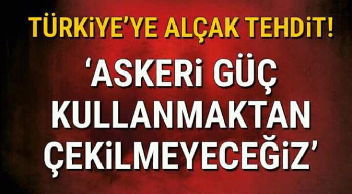 Türkiye'ye alçak tehdit askeri güç kullanmaktan çekinmeyeceğiz