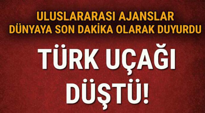 Uluslararası ajanslar son dakika olarak duyurdu Türk uçağı düştü