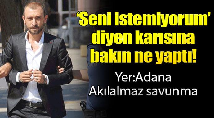 Yer Adana: 'Seni İstemiyorum' diyen karısına bakın ne yaptı