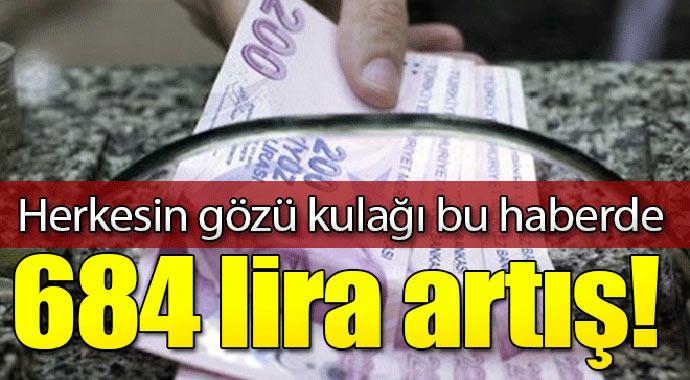 Herkesin gözü kulağı bu haberde! Maaşlara 684 lira artış...