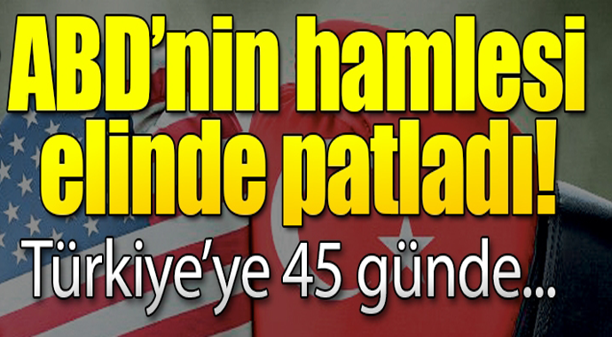 ABD\'nin hamlesi elinde patladı! Türkiye\'ye 45 günde...