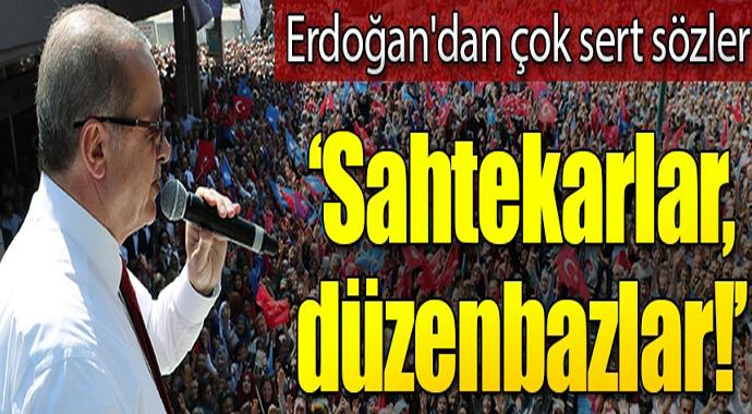 Erdoğan\'dan çok sert sözler: Bırakın o sahtekarları, düzenbazları...