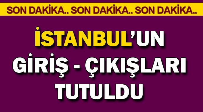 Son dakika; İstanbul\'da giriş çıkışlar tutuldu