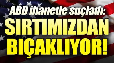 ABD ihanetle suçladı: Sırtımızdan bıçaklıyor!