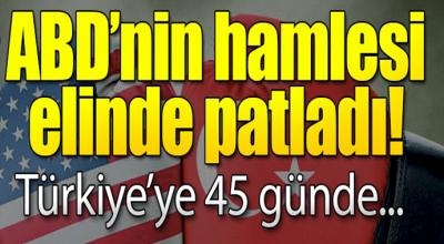 ABD'nin hamlesi elinde patladı! Türkiye'ye 45 günde...