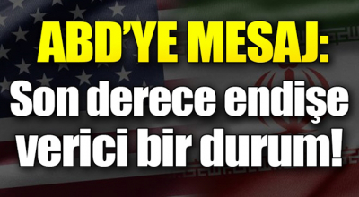 ABD'ye mesaj: Bu son derece endişe verici bir durum