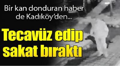 Bir kan donduran haber de Kadıköy'den tecavüz edip sakat bıraktı