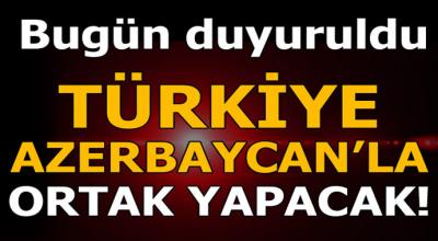 Bugün duyurdu! Türkiye Azerbaycan'la ortak yapacak...