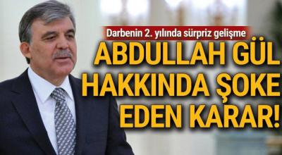 Darbenin 2. yılında sürpriz gelişme! Abdullah Gül hakkında şoke eden karar!