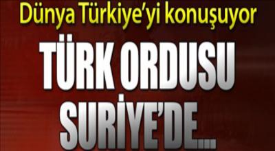 Dünya Türkiyeyi konuşuyor Türk ordusu suriyede