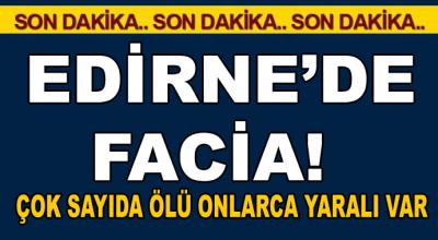 Edirne'de facia! Çok sayıda ölü ve yaralılar var...
