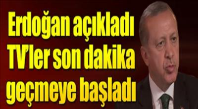 Erdoğan açıkladı tv'ler son dakika olarak duyurmaya başladı