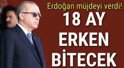 Erdoğan müjdeyi verdi 18 ay erken bitecek