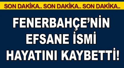 Fenerbahçe'nin efsane ismi hayatını kaybetti!