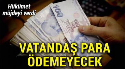 Hükümet müjdeyi verdi vatandaş artık para ödemeyecek