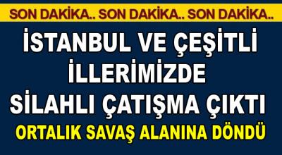 İstanbul ve çeşitli illerimizde silahlı çatışma! O illerimizde ortalık savaş alanına döndü