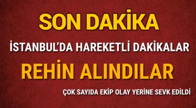 İstanbul'da hareketli dakikalar! Rehin alındılar