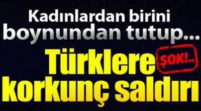 Kadınlardan birinin boynunu tutup Türklere korkunç saldırı