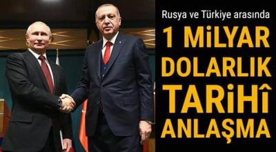 Rusya ve Türkiye arasında 1 milyar dolarlık tarihi anlaşma