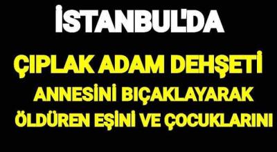 Son Dakika: Son Dakika... İstanbul'da çıplak adam dehşet saçtı